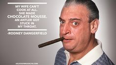 My wife can't cook at all. She made chocolate mousse. An antler got stuck in my throat. Rodney Dangerfield