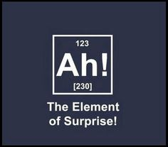Ah! - The Element of Surprise. Funny!