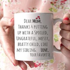 Dear Mom, thanks for putting up with a spoiled, ungrateful, messy, bratty child, like my sibling. Love. Your Favorite. Lovely gift for your mother. 100% Ceramic Mug. Dishwasher safe.