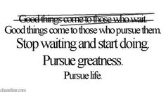 Good things come to those who do not wait! #pursue