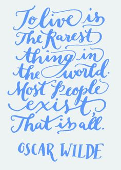 Day 95: To live is the rarest thing in the world. Most people exist, that is all. Oscar Wilde. (Kelly Cummings)