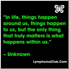 """""""In life, things happen around us, things happen to us but the only thing that truly matters is what happens within us"""" ~Unknown"""
