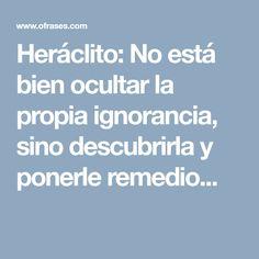 Heráclito: No está bien ocultar la propia ignorancia, sino descubrirla y ponerle remedio...