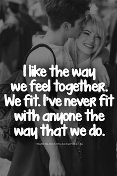 """""""I like the way we feel together. We fit. I've never fit with anyone the way that we do."""""""