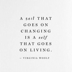 "Woolf Quote on Changing ""A self that goes on changing is a self that goes on living."" — Virginia Woolf""A self that goes on changing is a self that goes on living. Words Quotes, Me Quotes, Motivational Quotes, Inspirational Quotes, Sayings, Quotes On Home, Leader Quotes, Cover Quotes, Film Quotes"