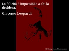 Aforisma di Giacomo Leopardi , La felicità è impossibile a chi la desidera.