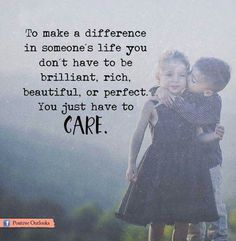 To make a difference in someone's like you don't have to be brilliant, rich, beautiful or perfect. You just have to care