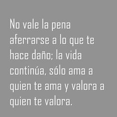 〽️ No vale la pena aferrarse a lo que te hace daño; la vida continúa, sólo ama a quien te ama y valora a quien te valora.