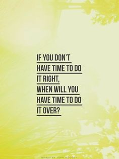 If you do not have time to do it right. When will you have time to do it over?