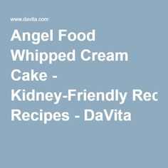 Angel Food Whipped Cream Cake - Kidney-Friendly Recipes - DaVita