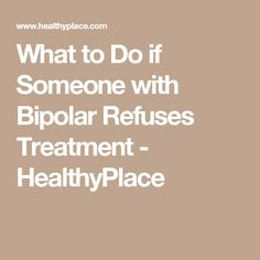 What to Do if Someone with Bipolar Refuses Treatment - HealthyPlace
