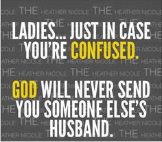 Ladies...just in case you're confused. God will never send you someone else's husband.