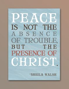 """Peace is not the absence of trouble but the presence of Christ"" - Sheila Walsh"