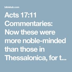 Acts 17:11 Commentaries: Now these were more noble-minded than those in Thessalonica, for they received the word with great eagerness, examining the Scriptures daily to see whether these things were so.