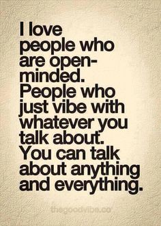 I Love people who are open-minded -- They are the ones you  have wonderful talks with, no one looks at the clock or has anything better to do, just to listen & BE...