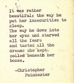 """""""It was rather beautiful: the way he put her insecurities to sleep. The way he dove into her eyes and starved all the fears and tasted all the dreams she kept coiled beneath her bones."""" ~ C. Poindexter - Google-søgning"""