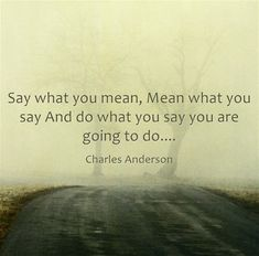 Say what you mean, Mean what you say And do what you say you are going to do....
