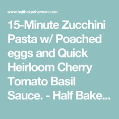 15-Minute Zucchini Pasta w/ Poached eggs and Quick Heirloom Cherry Tomato Basil Sauce. - Half Baked Harvest