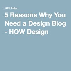 5 Reasons Why You Need a Design Blog - HOW Design