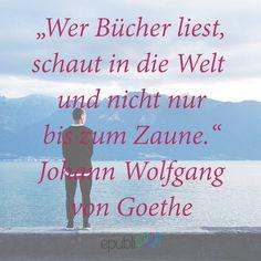 """""""Wer Bücher liest, schaut in die Welt und nicht nur bis zum Zaune."""" --Johann Wofgang von Goethe"""