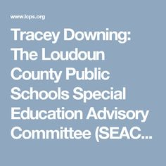 Tracey Downing: The Loudoun County Public Schools Special Education Advisory Committee (SEAC) works with the school board, administrators, parents and teachers who are responsible for students receiving special education services.   The SEAC moto: All children can learn if appropriate support is available, there are no acceptable losses.