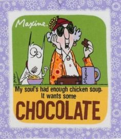 My souls had enough chicken soup. I want some chocolate.