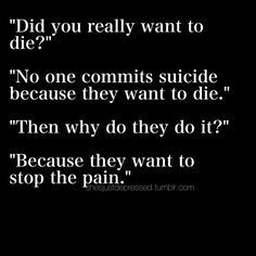 Did you really want to die? No. No one committed suicide because they want to die. Then why do they do it? Because they want to stop the pain