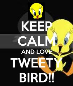 KEEP CALM AND LOVE TWEETY BIRD!!