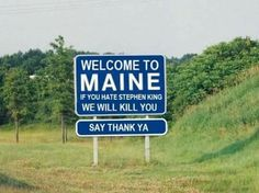 Welcome to Maine! Yes we will kill you if you don't like Stephen King lol.