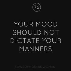 Your mood should not dictate your manners.