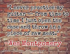 """""""I never practice my guitar — from time to time I just open the case and throw in a piece of raw meat."""" / -Wes Montgomery"""