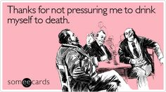Funny Friendship Ecard: Thanks for not pressuring me to drink myself to death.