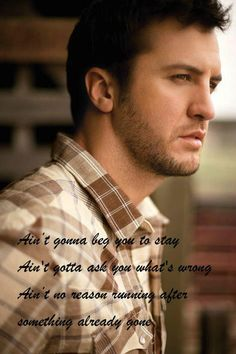 Aint gonna beg you to stay. Aint gotta ask you what's wrong. Aint no reason running after something already gone.  Kiss Tomorrow Goodbye-Luke Bryan <3<3<3
