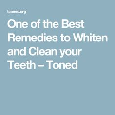 One of the Best Remedies to Whiten and Clean your Teeth – Toned
