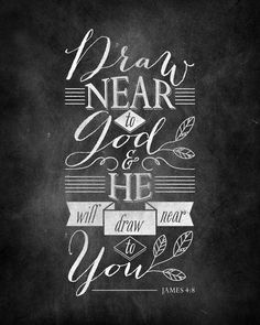 James 4:8 Draw near to God and He will draw near to you