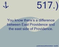 """You know there's a difference between East Providence and the east side of Providence.""""  Submitted by:heeyitsolivia"""