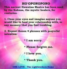 Practice Ho'oponopono. The ancient Hawaiians believed that sadness, depression and dis-ease only occurred when we perceived ourselves as separate from the Oneness, the Divine. One of the practice's main themes is forgiveness. Forgive yourself or someone else and raise your vibration.