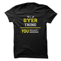 Its A DYER thing, you wouldnt understand !! - #tee geschenk #white sweatshirt. I WANT THIS => https://www.sunfrog.com/Names/Its-A-DYER-thing-you-wouldnt-understand-.html?68278