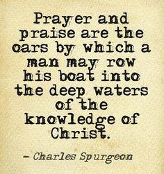 Spurgeon: prayer & praise are the oars by which a man may row. The Words, Cool Words, Bible Verses Quotes, Faith Quotes, Me Quotes, Scriptures, Biblical Quotes, Prayer Quotes, Spiritual Quotes