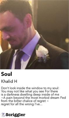Soul by Khalid H https://scriggler.com/detailPost/story/45226 Don't look inside the window to my soul: You may not like what you see For there is a darkness dwelling deep inside of me ~A pain beyond the most morbid dream Fed from the bitter chalice of regret ~ regret for all the wrong I've...
