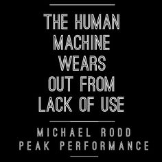 Unlike real machines that wear out from use your body gets energy vitality and power with use