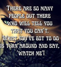 There are so many people out there who will tell you that you can't. What you've got to do is turn around and say 'watch me'. thedailyquotes.com