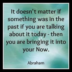 STOP TALKING ABOUT IT!, about NEGATIVE STUFF,  you will bring it again, with other people or circumstances. #Abraham-Hicks
