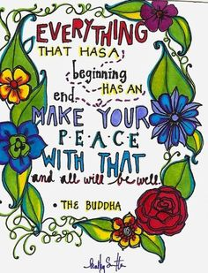 """""""Everything that has a beginning has an end. Make your peace with that and all will be well"""" - The Buddha."""