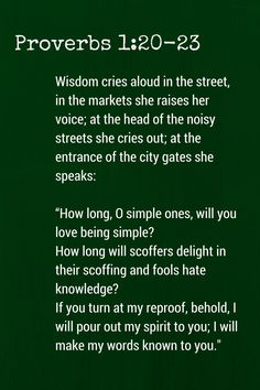 """Proverbs 1:20-23 (ESV)Wisdom cries aloud in the street,  in the markets she raises her voice;at the head of the noisy streets she cries out;  at the entrance of the city gates she speaks:""""How long, O simple ones, will you love being simple?How long will scoffers delight in their scoffing  and fools hate knowledge?If you turn at my reproof,behold, I will pour out my spirit to you;  I will make my words known to you."""