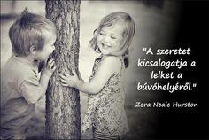 """""""A szeretet kicsalogatja a lelket a búvóhelyéről."""" (Zora Neale Hurston, amerikai énekesnő) - A kép forrása: Mondd, hogy szeresselek? # Facebook"""