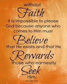 Hebrews 11:6 (NIV) - And without faith it is impossible to please God, because anyone who comes to Him must believe that He exists and that He rewards those who earnestly seek Him.