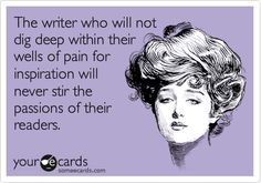 The writer who will not dig deep within their wells of pain for inspiration will never stir the passions of their readers. | Encouragement Ecard | someecards.com