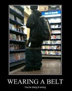 Wearing a belt...your doing it wrong