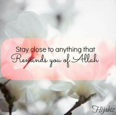 Stay close to anything that reminds you of Allah swt